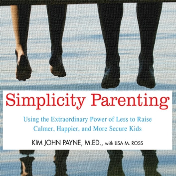 Simplicity Parenting - Using the Extraordinary Power of Less to Raise Calmer, Happier, and More Secure Kids audiobook by Kim John Payne, M.Ed.,Lisa M. Ross