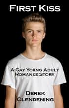 First Kiss: A Gay Young Adult Romance Story ebook by Derek Clendening