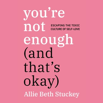 You're Not Enough (And That's Okay) - Escaping the Toxic Culture of Self-Love audiobook by Allie Beth Stuckey