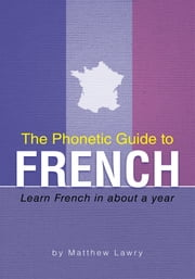 The Phonetic Guide to French - Learn French in about a year ebook by By Matthew Lawry