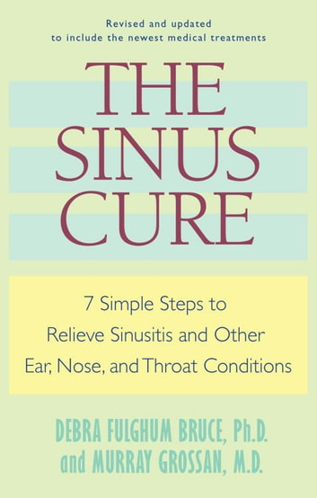 The Sinus Cure - 7 Simple Steps to Relieve Sinusitis and Other Ear, Nose, and Throat Conditions ebook by Debra Fulghum Bruce,Murray Grossan