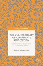 The Vulnerability of Corporate Reputation - Leadership for Sustainable Long-Term Value ebook by Peter Verhezen