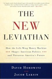 The New Leviathan - How the Left-Wing Money-Machine Shapes American Politics and Threatens America's Future ebook by David Horowitz,Jacob Laksin