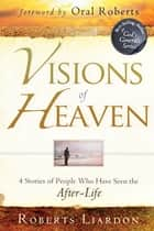 Visions of Heaven: 4 Stories of People Who Have Seen the After-Life ebook by Roberts Liardon, Oral Roberts
