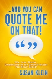 ...And You Can Quote Me on That! - Life, Love, Movies...Commentary on the Greatest Quotes You Never Heard! ebook by Susan Klein