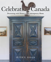 Celebrating Canada - Decorating with History in a Contemporary Home ebook by Peter E. Baker, John A. Fleming