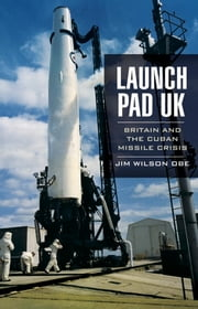 Launch Pad UK: Britain and the Cuban Missile Crisis ebook by Jim   Wilson OBE