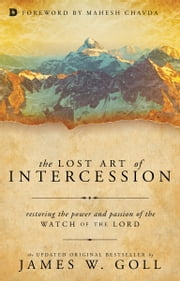 The Lost Art of Intercession - Restoring the Power and Passion of the Watch of the Lord ebook by James W. Goll,Mahesh Chavda