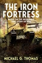 The Iron Fortress: Based on The Incredible True Story of WWI ebook by