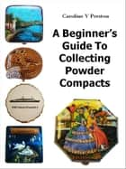 A Beginner's Guide To Collecting Powder Compacts ebook by Caroline  Y Preston