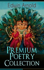 Edwin Arnold: Premium Poetry Collection - The Light of Asia, Light of the World or The Great Consummation (Christian Poem), The Indian Song of Songs, Oriental Poems, The Song Celestial or Bhagavad-Gita, Potiphar's Wife… ebook by Edwin Arnold