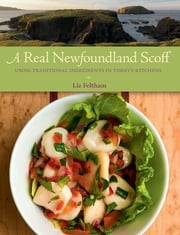 A Real Newfoundland Scoff - Using Traditional Ingredients in Today's Kitchens ebook by Liz Feltham, Scott Munn