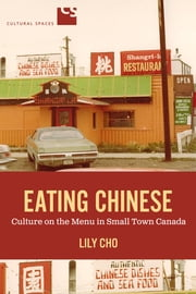 Eating Chinese - Culture on the Menu in Small Town Canada ebook by Lily Cho
