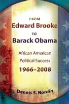 From Edward Brooke to Barack Obama - African American Political Success, 1966-2008 ebook by Dennis S. Nordin
