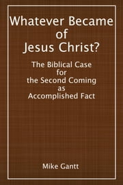 Whatever Became of Jesus Christ? The Biblical Case for the Second Coming as Accomplished Fact ebook by Mike Gantt
