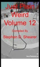 Just Plain Weird Volume 12 ebook by Stephen Shearer