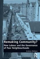 Remaking Community? - New Labour and the Governance of Poor Neighbourhoods ebook by Andrew Wallace