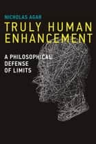Truly Human Enhancement - A Philosophical Defense of Limits ebook by Nicholas Agar, Arthur L. Caplan