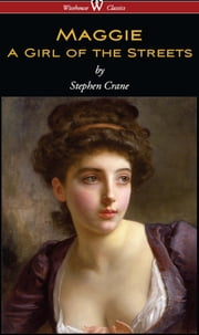 Maggie: A Girl of the Streets (Wisehouse Classics Edition) ebook by Stephen Crane