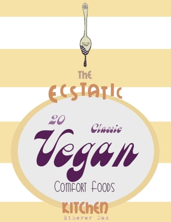 The Ecstatic Kitchen: 20 Classic Vegan Comfort Foods ebook by Etherer Daz