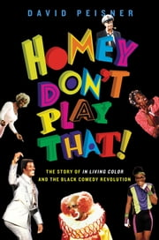 Homey Don't Play That! - The Story of In Living Color and the Black Comedy Revolution ebook by David Peisner
