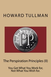 The Perspiration Principles (Vol. II) - You Get What You Work for, Not What You Wish for. ebook by Howard A Tullman