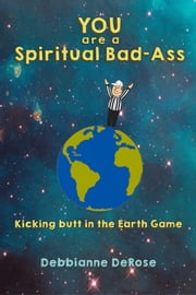 YOU are a Spiritual Bad-Ass... Kicking Butt in the Earth Game ebook by Debbianne DeRose