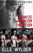 Bad Boys Of River City Books 1-3: Trace, Walker, Hunter - Bad Boys of River City ebook by Elle Wylder