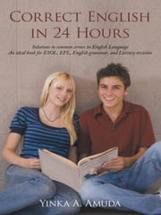Correct English in 24 Hours - Solutions to common errors in English Language An ideal book for ESOL, EFL, English grammar, and Literacy revision ebook by Yinka A. Amuda
