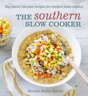 The Southern Slow Cooker - Big-Flavor, Low-Fuss Recipes for Comfort Food Classics ebook by Kendra Bailey Morris