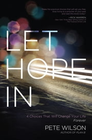 Let Hope in - 4 Choices That Will Change Your Life Forever ebook by Pete Wilson