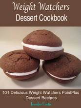 Weight Watchers Dessert Cookbook : 101 Delicious Weight Watchers PointPlus Dessert Recipes ebook by Jennifer Curtis