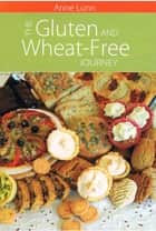 The Gluten and Wheat-Free Journey - A comprehensive guide to cooking and baking for the wheat and gluten-intolerant and those who share their lives ebook by Anne Lunn
