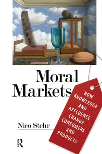 Moral Markets - How Knowledge and Affluence Change Consumers and Products ebook by Nico Stehr