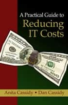 A Practical Guide to Reducing IT Costs ebook by Anita Cassidy and Dan Cassidy
