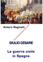 Giulio Cesare. La Guerra civile in Spagna. Bellum Hispaniense riciclato ebook by Antero Reginelli
