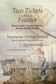 Two Tickets and A Feather - Present Alaska--Future of her Past another Alaskan Mystery ebook by Marianne Schlegelmilch