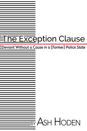 The Exception Clause - Deviant Without a Cause in a (Former) Police State ebook by Ash Hoden
