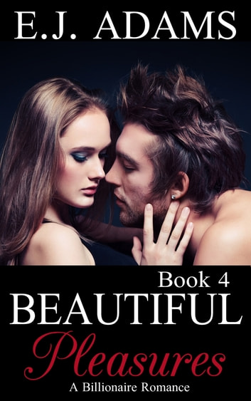 Beautiful Pleasures Book 4 - A Billionaire Romance ebook by E.J. Adams