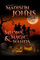 Meows, Magic, & Wands ebook by Madison Johns