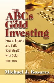The ABCs of Gold Investing: How to Protect and Build Your Wealth with Gold ebook by Kosares, Michael J.