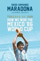 Touched By God - How We Won the Mexico '86 World Cup ebook by Diego Maradona, Daniel Arnucci