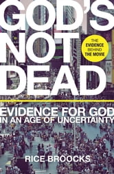 God's Not Dead - Evidence for God in an Age of Uncertainty ebook by Rice Broocks