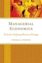 Managerial Economics - Tools for Analyzing Business Strategy ebook by Thomas J. Webster