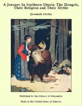 A Journey in Southern Siberia: The Mongols, Their Religion and Their Myths ebook by Jeremiah Curtin