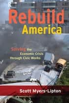 Rebuild America - Solving the Economic Crisis Through Civic Works ebook by Scott Myers-Lipton