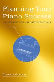 Planning Your Piano Success - A Blueprint for Aspiring Musicians ebook by Stewart Gordon