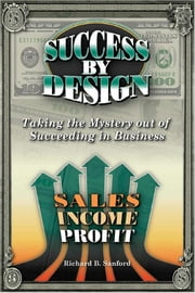 Success By Design - How to Create Ever-Increasing Income, Profit & Wealth in the World of Small Business ebook by Richard Sanford