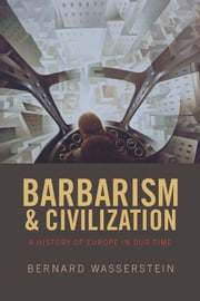 Barbarism and Civilization - A History of Europe in our Time ebook by Bernard Wasserstein