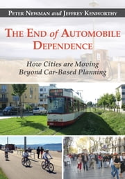 The End of Automobile Dependence - How Cities are Moving Beyond Car-Based Planning ebook by Peter Newman,Jeffrey Kenworthy